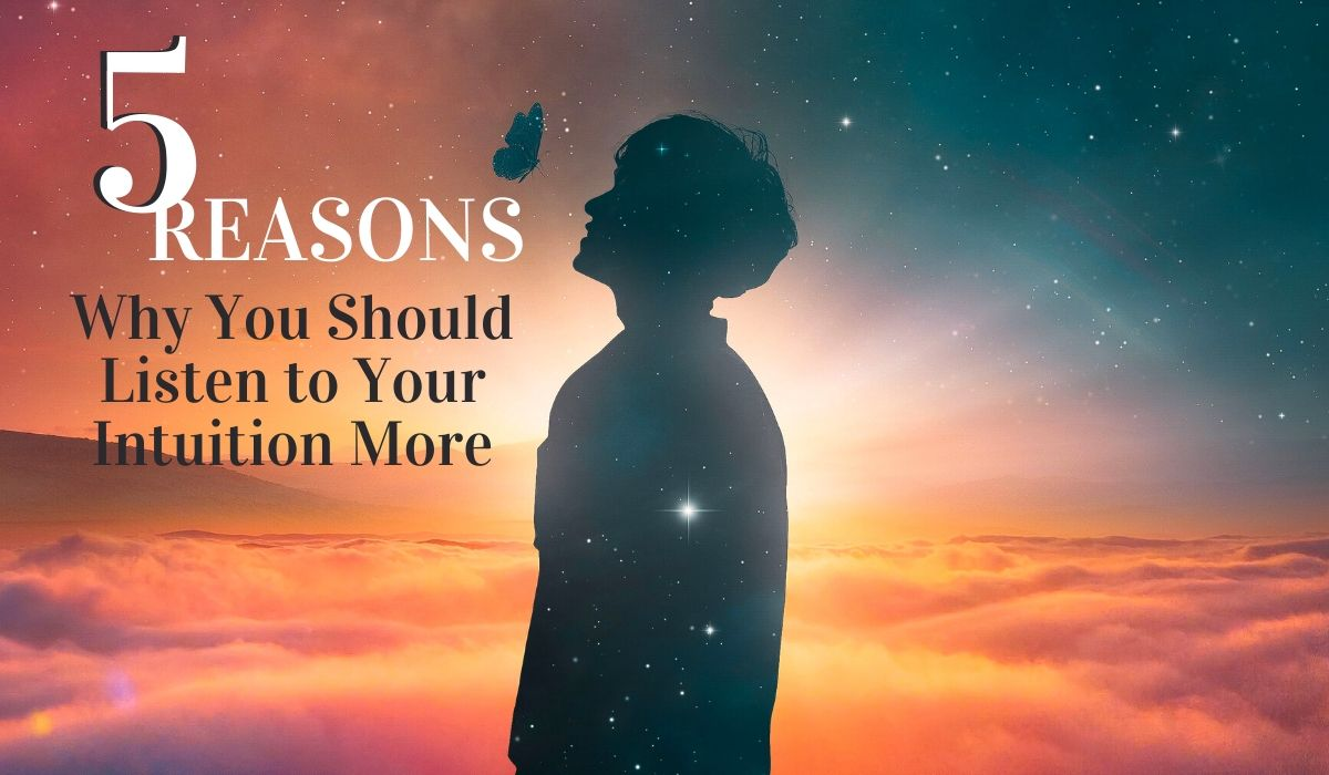 5 Reasons Why You Should Listen More to Your Intuition